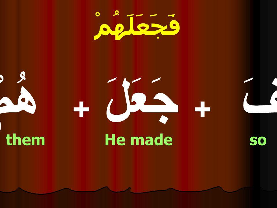 فَجَعَلَهُمْ فَ + جَعَلَ + هُمْ them He made so