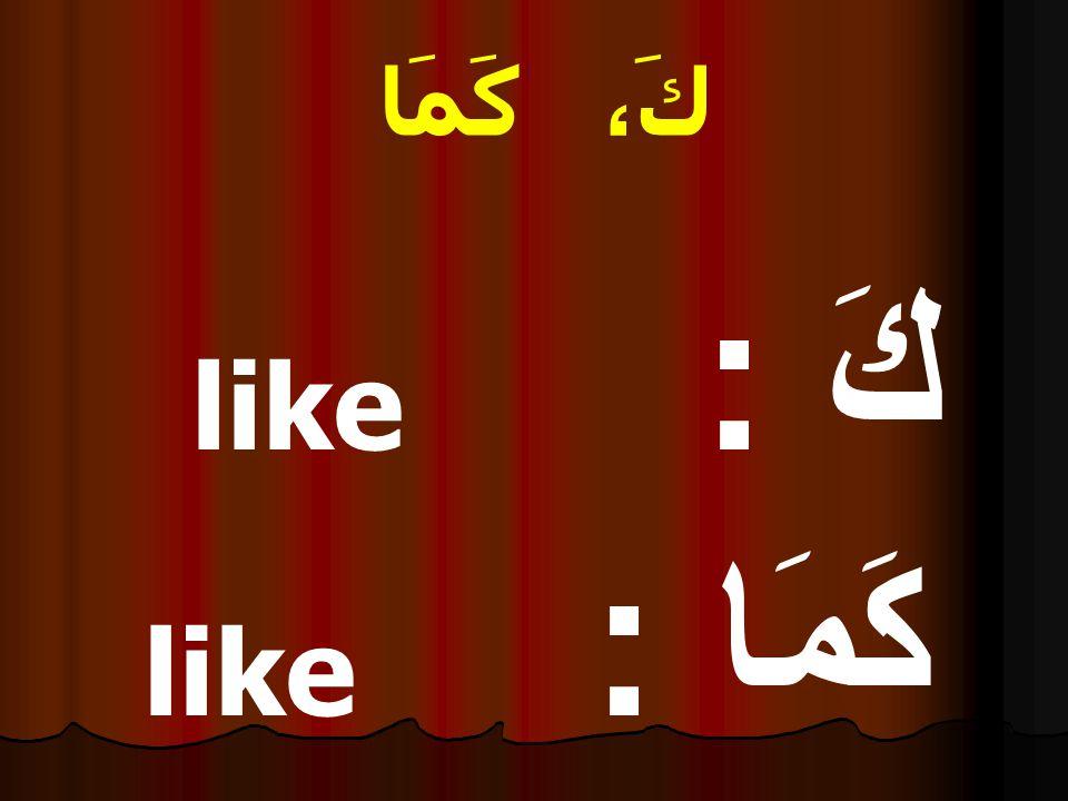 كَ، كَمَا كَ : like كَمَا : like