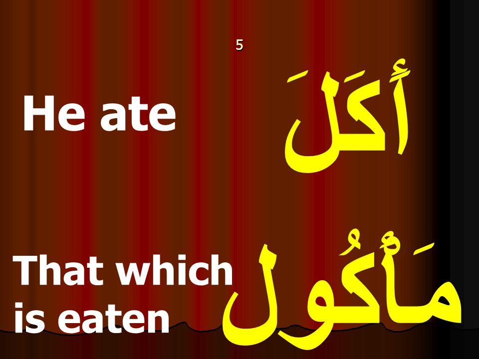 5 أَكَلَ مَأْكُول He ate That which is eaten
