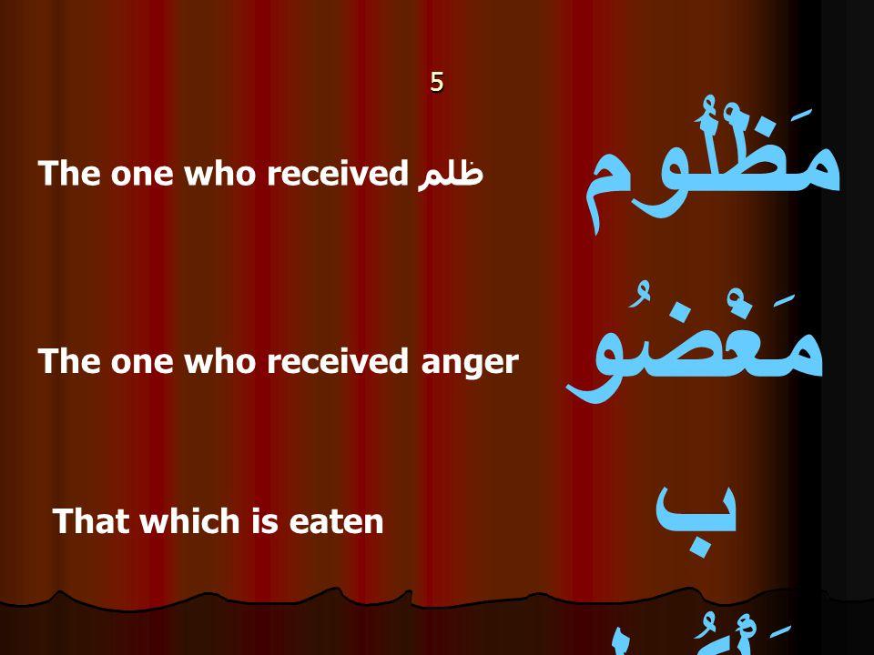5 مَظْلُوم مَغْضُو ب مَأْكُول The one who received ظلم The one who received anger That which is eaten