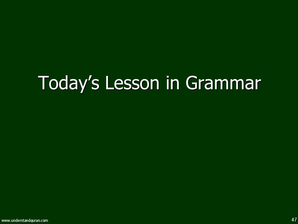47 www.understandquran.com Today's Lesson in Grammar