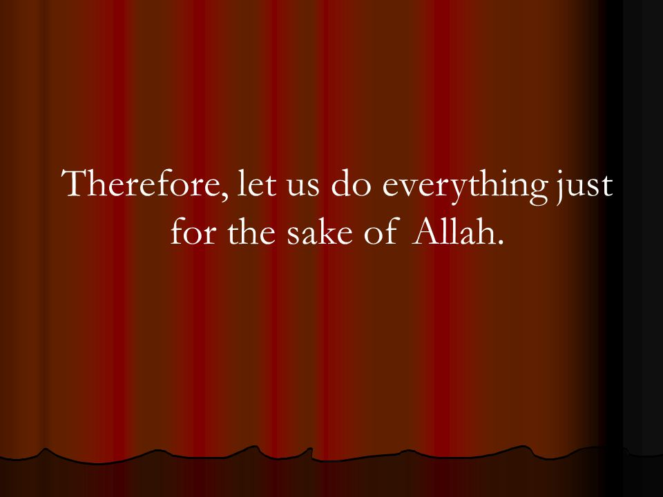 Therefore, let us do everything just for the sake of Allah.