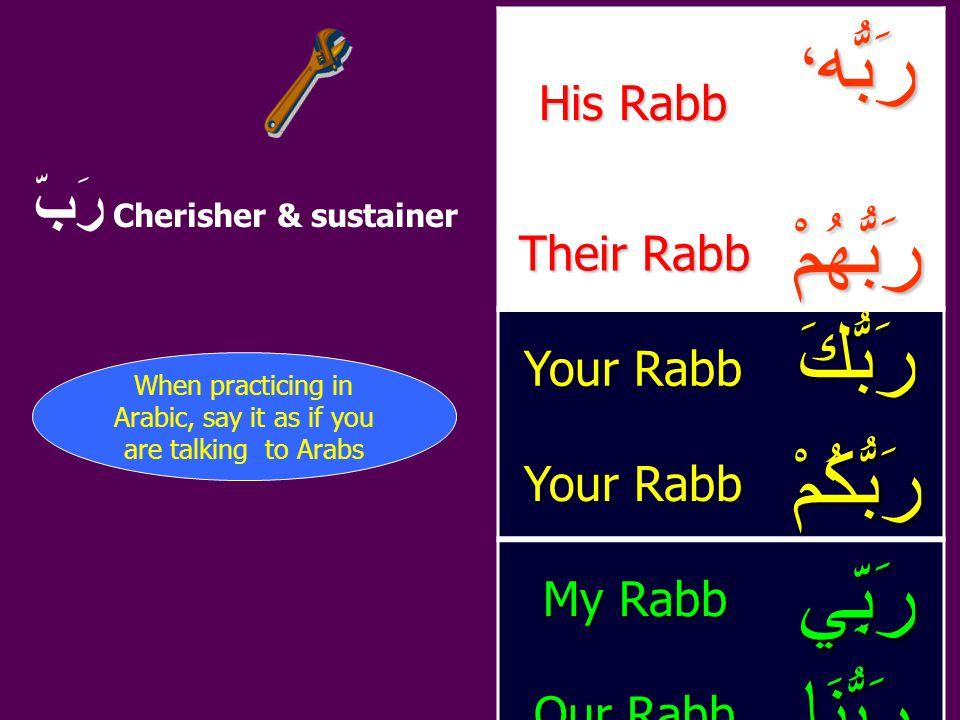 رَبُّه ، His Rabb رَبُّهُمْ Their Rabb رَبُّكَ Your Rabb رَبُّكُمْ رَبِّي My Rabb رَبُّنَا Our Rabb رَبّ Cherisher & sustainer When practicing in Arabic, say it as if you are talking to Arabs