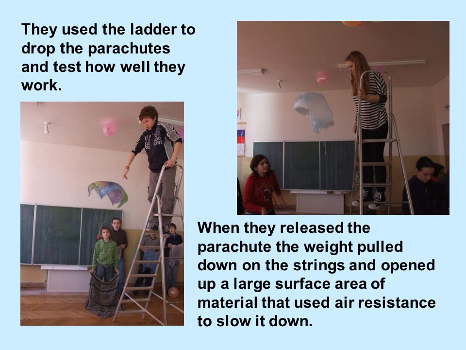 They used the ladder to drop the parachutes and test how well they work.