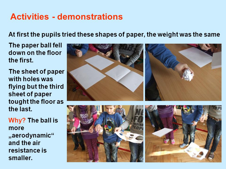 Activities - demonstrations At first the pupils tried these shapes of paper, the weight was the same The paper ball fell down on the floor the first.