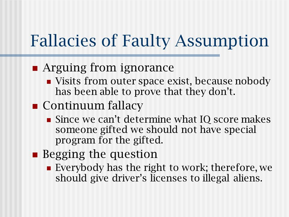 Fallacies of Faulty Assumption Arguing from ignorance Visits from outer space exist, because nobody has been able to prove that they don't.