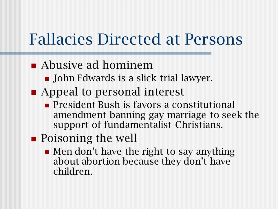 Fallacies Directed at Persons Abusive ad hominem John Edwards is a slick trial lawyer.