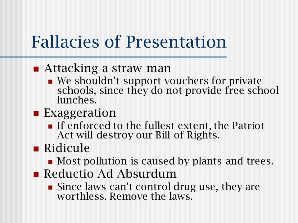 Fallacies of Presentation Attacking a straw man We shouldn't support vouchers for private schools, since they do not provide free school lunches.