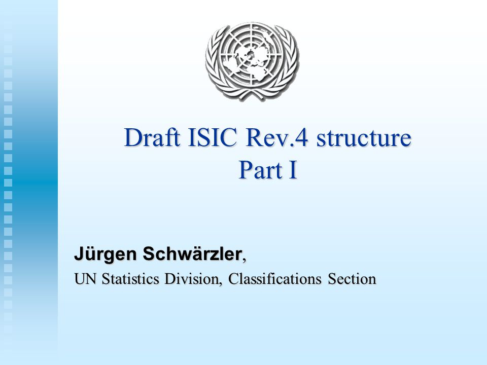Draft ISIC Rev.4 structure Part I Jürgen Schwärzler, UN Statistics Division, Classifications Section
