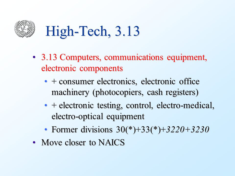 High-Tech, 3.13 3.13 Computers, communications equipment, electronic components3.13 Computers, communications equipment, electronic components + consumer electronics, electronic office machinery (photocopiers, cash registers)+ consumer electronics, electronic office machinery (photocopiers, cash registers) + electronic testing, control, electro-medical, electro-optical equipment+ electronic testing, control, electro-medical, electro-optical equipment Former divisions 30(*)+33(*)+3220+3230Former divisions 30(*)+33(*)+3220+3230 Move closer to NAICSMove closer to NAICS