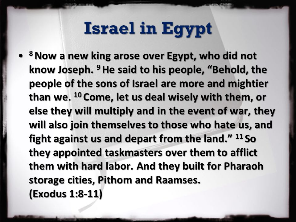 "Israel in Egypt 8 Now a new king arose over Egypt, who did not know Joseph. 9 He said to his people, ""Behold, the people of the sons of Israel are mor"