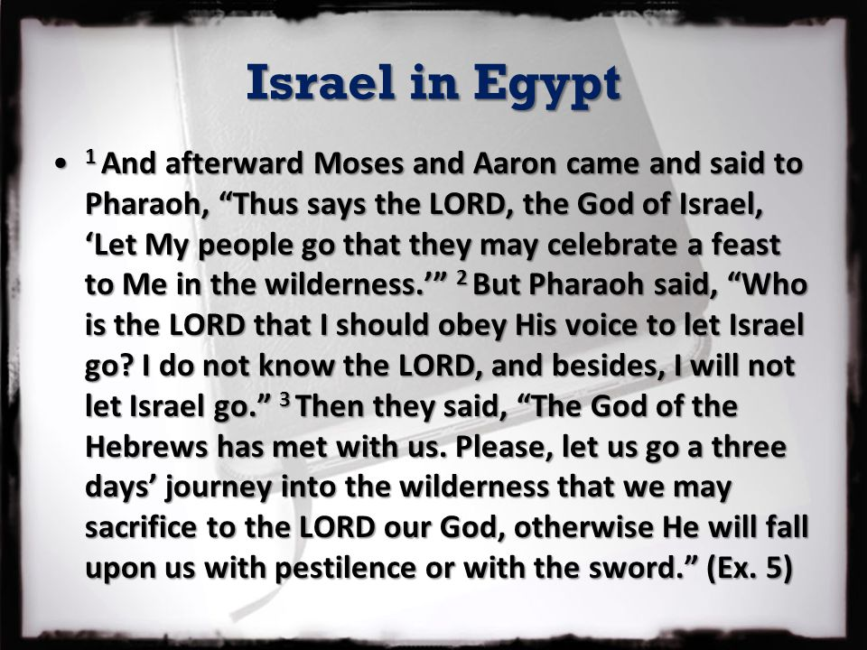 "Israel in Egypt 1 And afterward Moses and Aaron came and said to Pharaoh, ""Thus says the LORD, the God of Israel, 'Let My people go that they may cele"