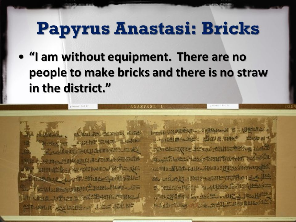"Papyrus Anastasi: Bricks ""I am without equipment. There are no people to make bricks and there is no straw in the district.""""I am without equipment. T"