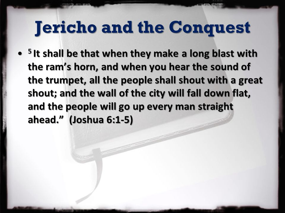 Jericho and the Conquest 5 It shall be that when they make a long blast with the ram's horn, and when you hear the sound of the trumpet, all the peopl