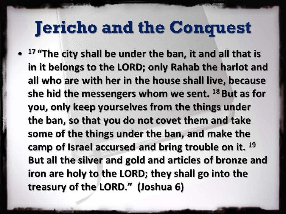 "Jericho and the Conquest 17 ""The city shall be under the ban, it and all that is in it belongs to the LORD; only Rahab the harlot and all who are with"