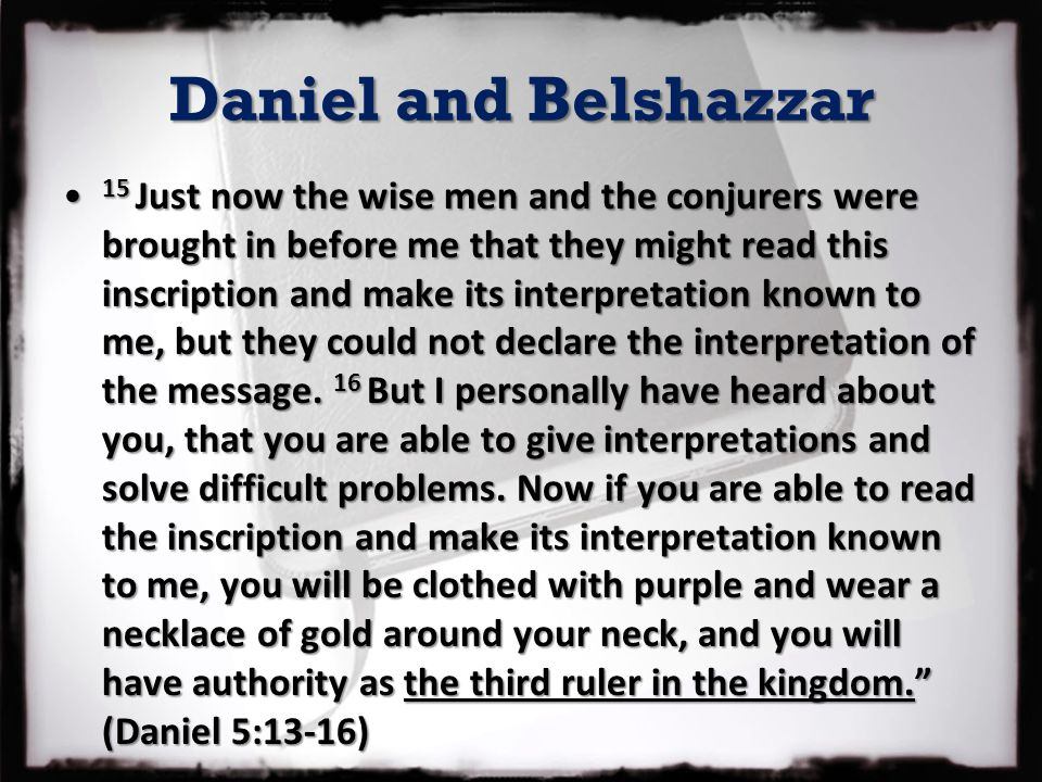 Daniel and Belshazzar 15 Just now the wise men and the conjurers were brought in before me that they might read this inscription and make its interpre