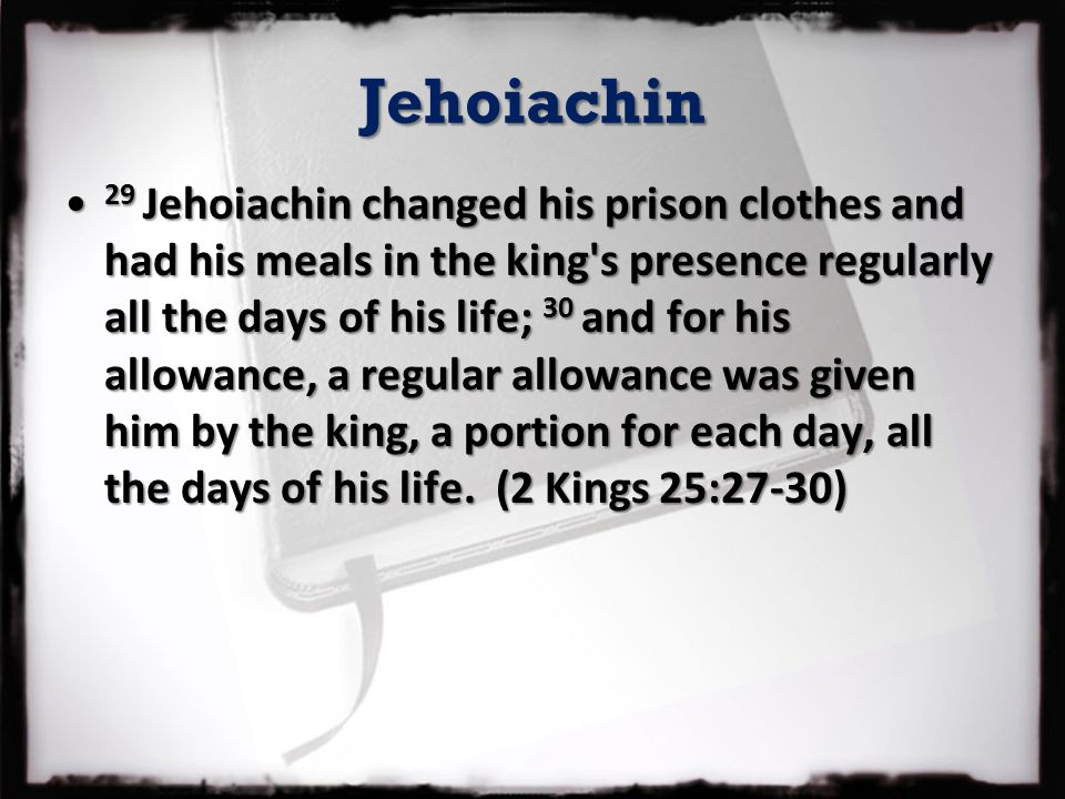 Jehoiachin 29 Jehoiachin changed his prison clothes and had his meals in the king's presence regularly all the days of his life; 30 and for his allowa