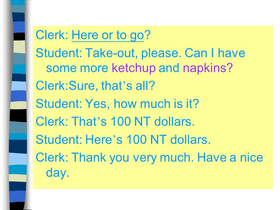Clerk: Here or to go.Student: Take-out, please. Can I have some more ketchup and napkins.