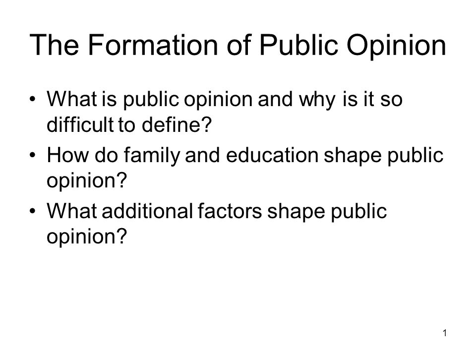 1 The Formation of Public Opinion What is public opinion and why is it so difficult to define? How do family and education shape public opinion? What