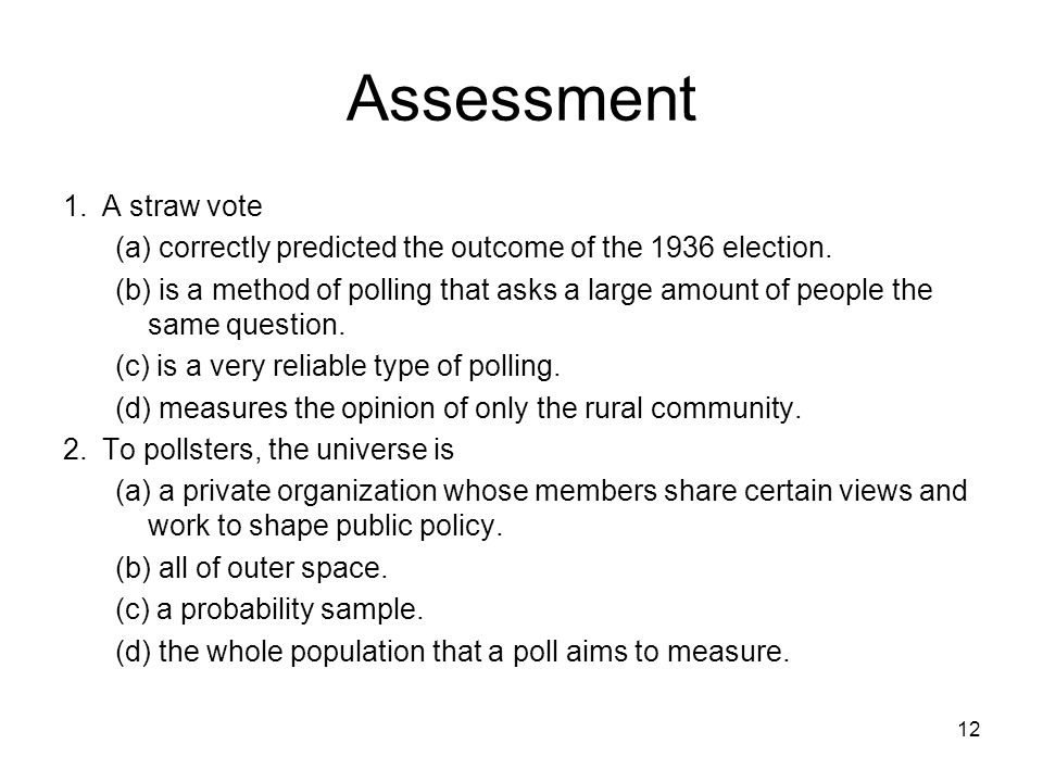 12 Assessment 1.A straw vote (a) correctly predicted the outcome of the 1936 election. (b) is a method of polling that asks a large amount of people t