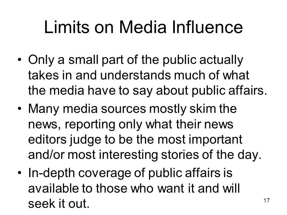 17 Limits on Media Influence Only a small part of the public actually takes in and understands much of what the media have to say about public affairs