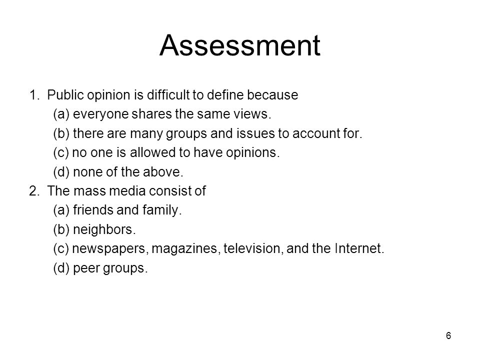 6 Assessment 1.Public opinion is difficult to define because (a) everyone shares the same views. (b) there are many groups and issues to account for.