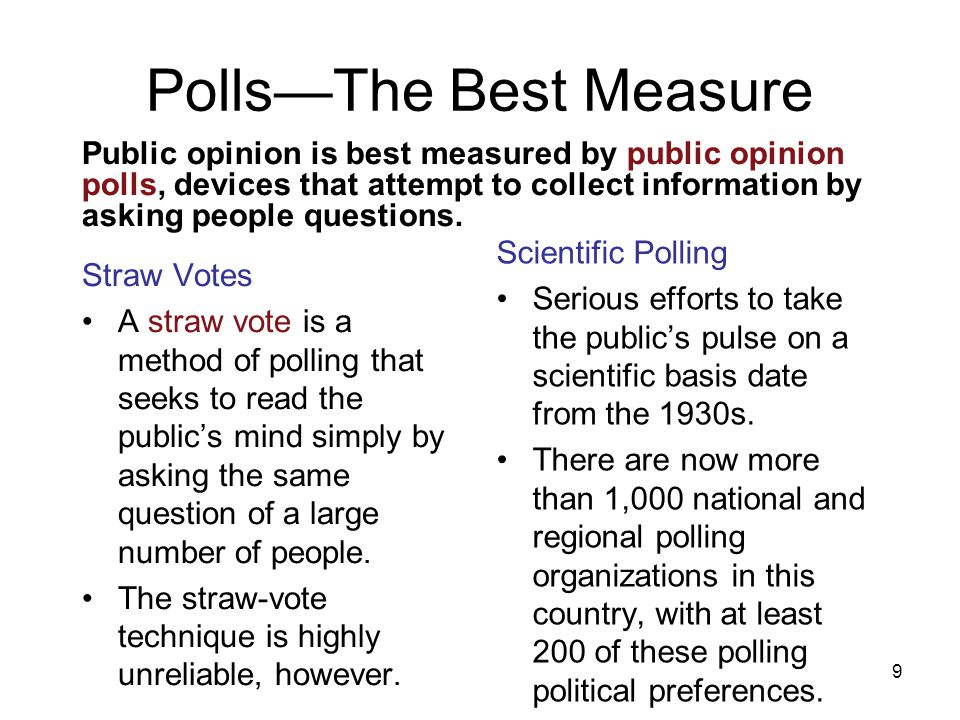 9 Public opinion is best measured by public opinion polls, devices that attempt to collect information by asking people questions. Polls—The Best Meas