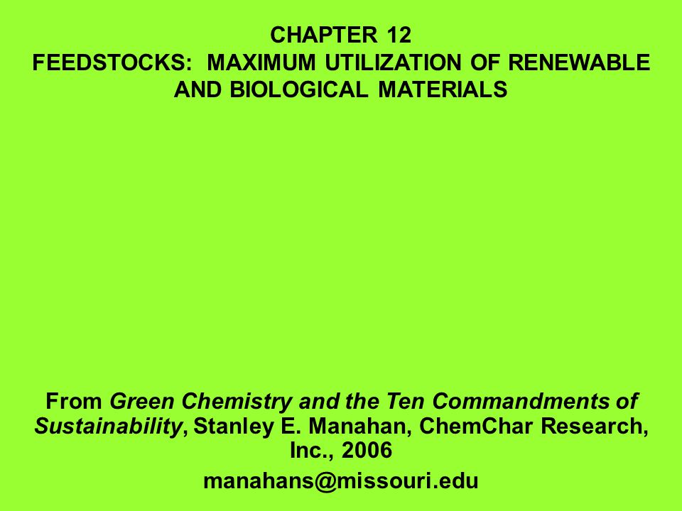 CHAPTER 12 FEEDSTOCKS: MAXIMUM UTILIZATION OF RENEWABLE AND BIOLOGICAL MATERIALS From Green Chemistry and the Ten Commandments of Sustainability, Stan