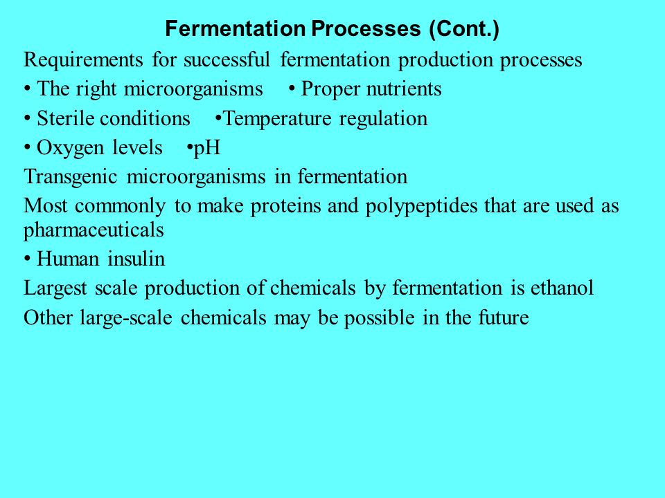 Fermentation Processes (Cont.) Requirements for successful fermentation production processes The right microorganisms Proper nutrients Sterile conditi