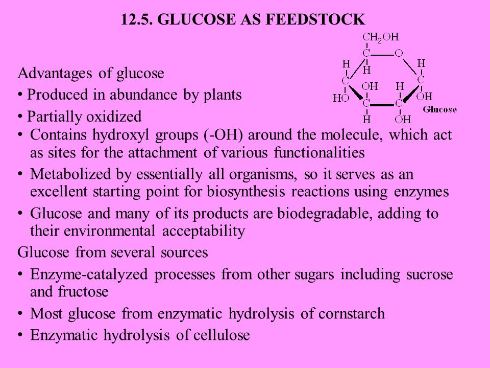 Advantages of glucose Produced in abundance by plants Partially oxidized 12.5. GLUCOSE AS FEEDSTOCK Contains hydroxyl groups (-OH) around the molecule