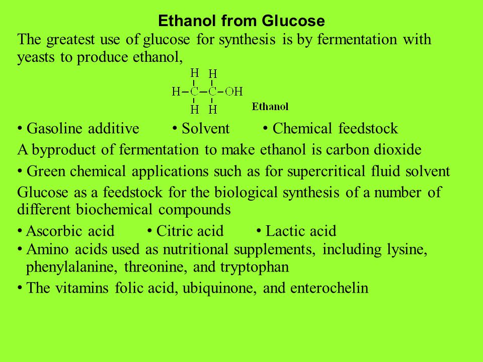Ethanol from Glucose The greatest use of glucose for synthesis is by fermentation with yeasts to produce ethanol, Gasoline additive Solvent Chemical f