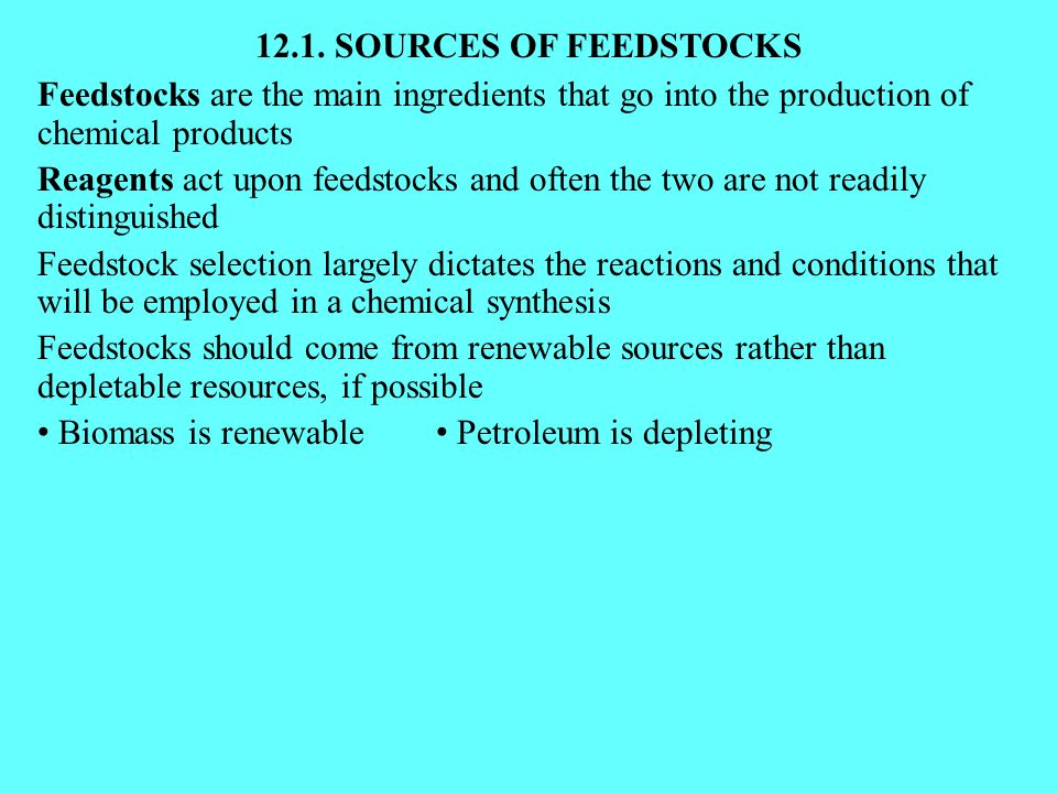 12.1. SOURCES OF FEEDSTOCKS Feedstocks are the main ingredients that go into the production of chemical products Reagents act upon feedstocks and ofte