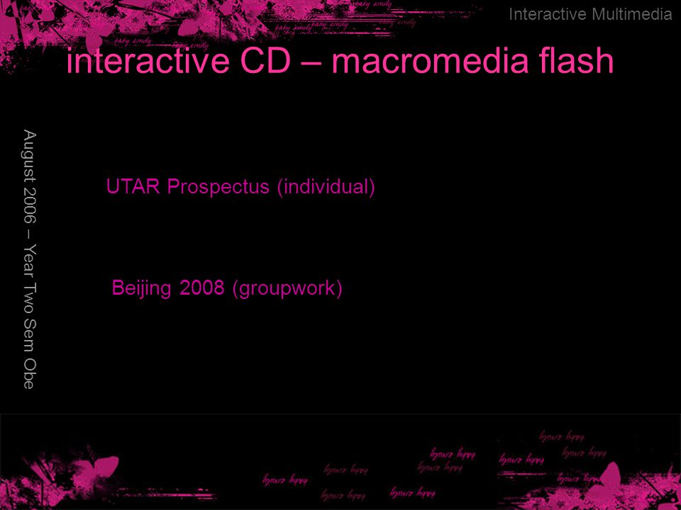 interactive CD – macromedia flash August 2006 – Year Two Sem Obe Interactive Multimedia UTAR Prospectus (individual) Beijing 2008 (groupwork)