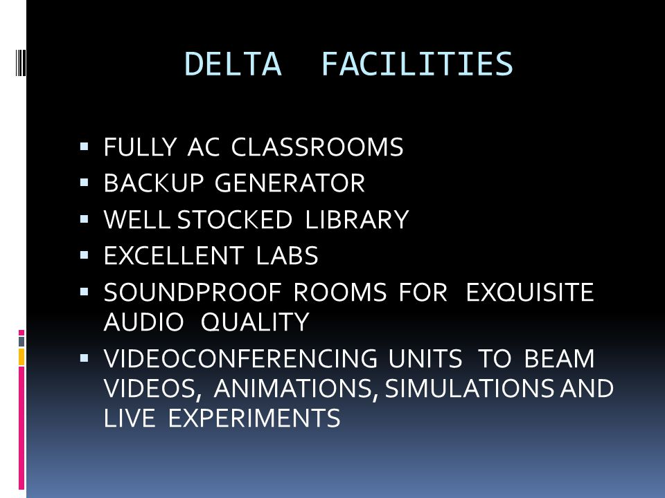 DELTA FACILITIES  FULLY AC CLASSROOMS  BACKUP GENERATOR  WELL STOCKED LIBRARY  EXCELLENT LABS  SOUNDPROOF ROOMS FOR EXQUISITE AUDIO QUALITY  VID