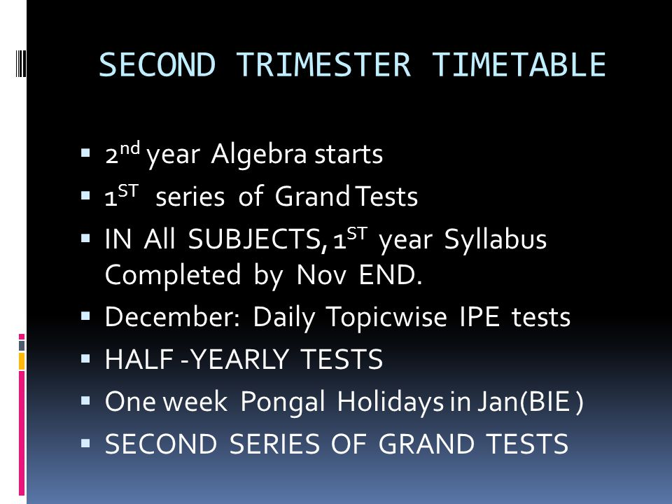 SECOND TRIMESTER TIMETABLE  2 nd year Algebra starts  1 ST series of Grand Tests  IN All SUBJECTS, 1 ST year Syllabus Completed by Nov END.  Decem