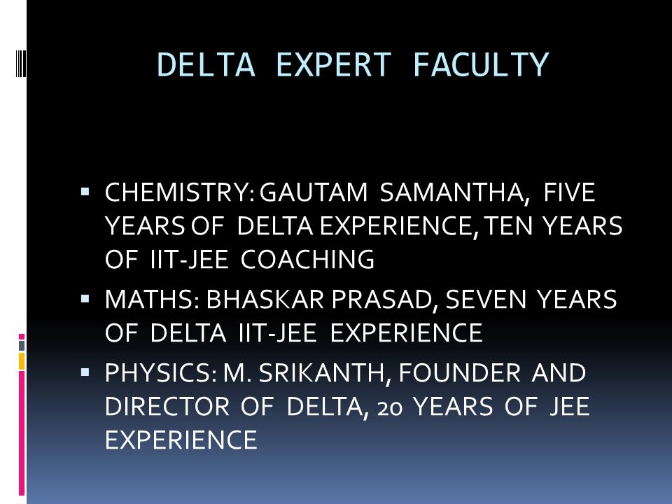 DELTA EXPERT FACULTY  CHEMISTRY: GAUTAM SAMANTHA, FIVE YEARS OF DELTA EXPERIENCE, TEN YEARS OF IIT-JEE COACHING  MATHS: BHASKAR PRASAD, SEVEN YEARS