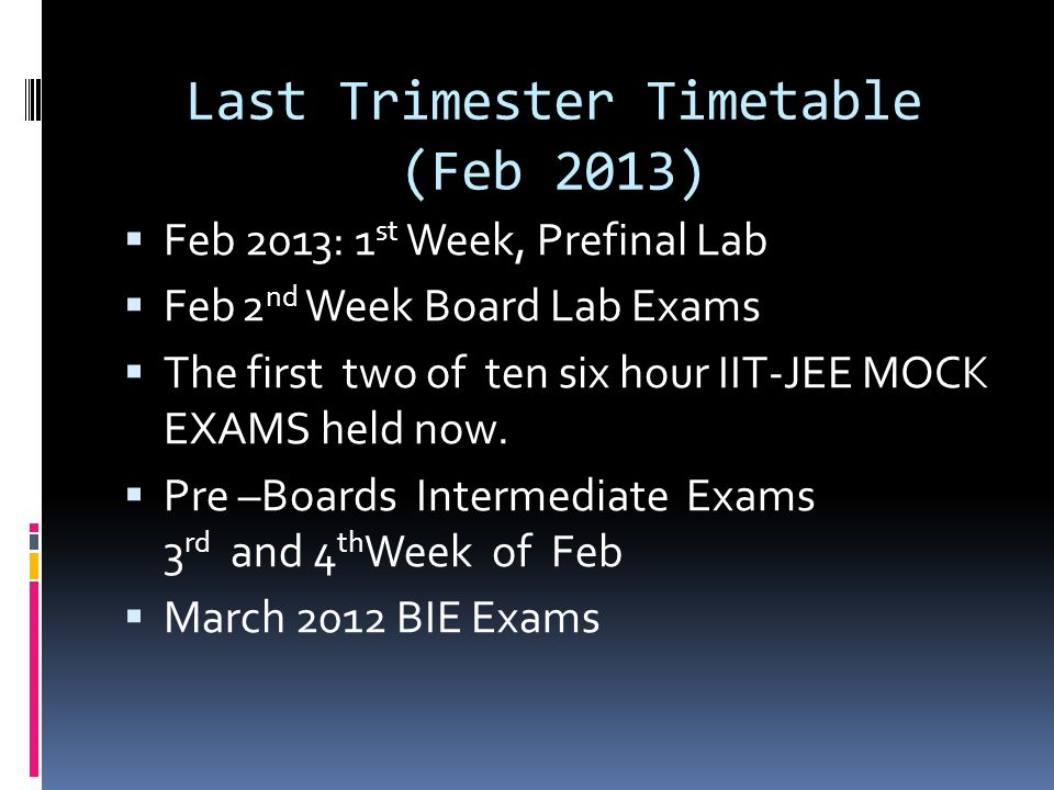 Last Trimester Timetable (Feb 2013)  Feb 2013: 1 st Week, Prefinal Lab  Feb 2 nd Week Board Lab Exams  The first two of ten six hour IIT-JEE MOCK E