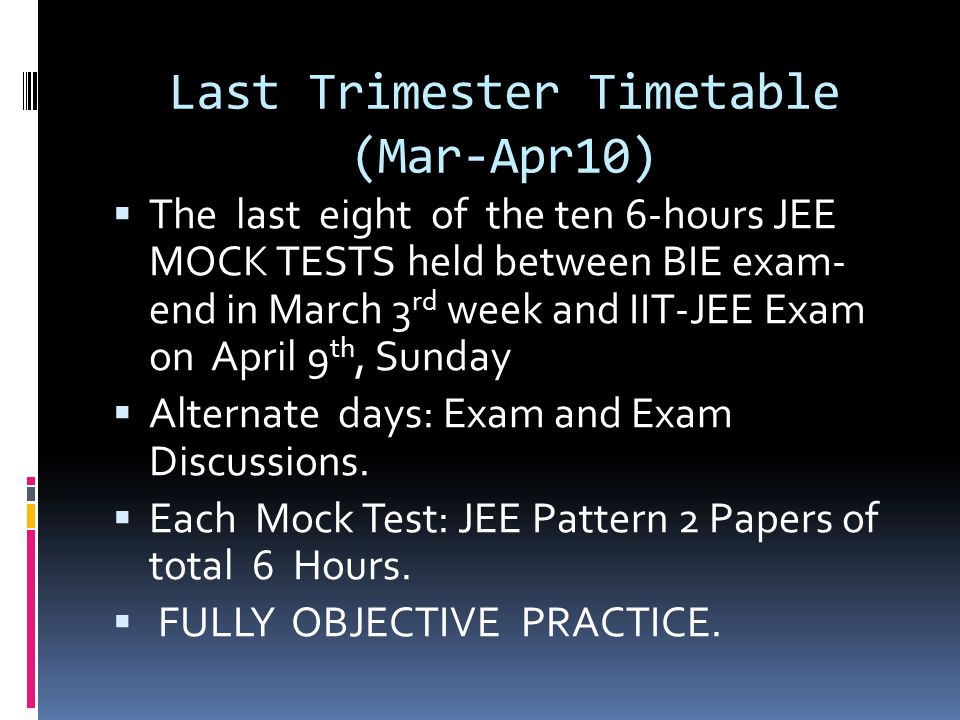Last Trimester Timetable (Mar-Apr10)  The last eight of the ten 6-hours JEE MOCK TESTS held between BIE exam- end in March 3 rd week and IIT-JEE Exam