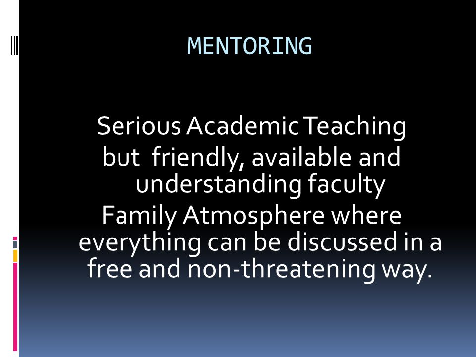 MENTORING Serious Academic Teaching but friendly, available and understanding faculty Family Atmosphere where everything can be discussed in a free an