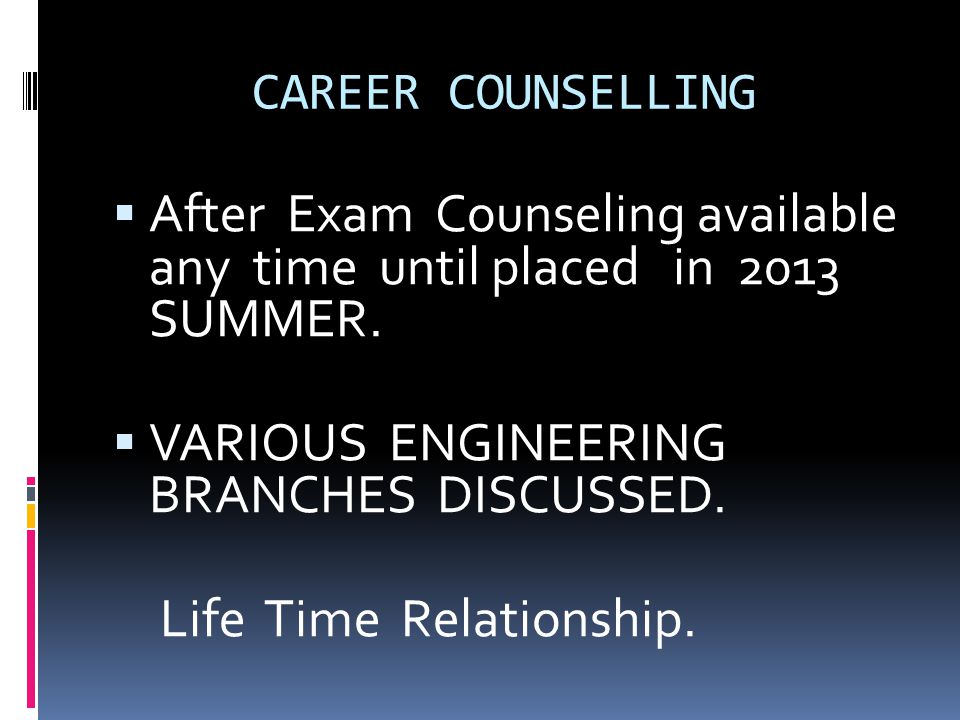 CAREER COUNSELLING  After Exam Counseling available any time until placed in 2013 SUMMER.  VARIOUS ENGINEERING BRANCHES DISCUSSED. Life Time Relatio