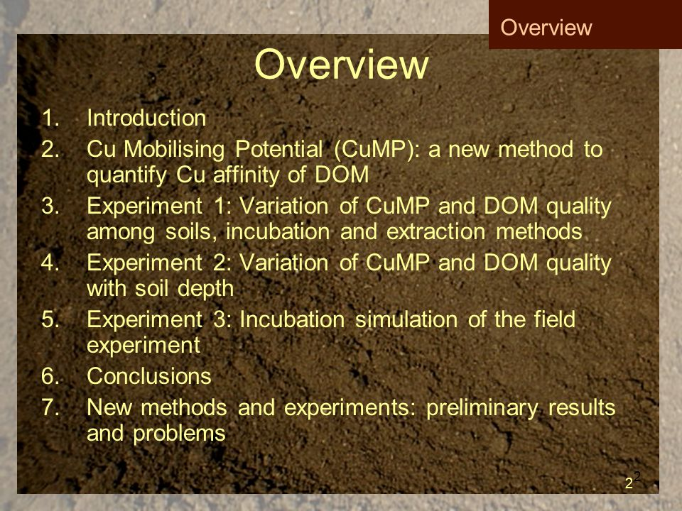 2 Overview 1.Introduction 2.Cu Mobilising Potential (CuMP): a new method to quantify Cu affinity of DOM 3.Experiment 1: Variation of CuMP and DOM quality among soils, incubation and extraction methods 4.Experiment 2: Variation of CuMP and DOM quality with soil depth 5.Experiment 3: Incubation simulation of the field experiment 6.Conclusions 7.New methods and experiments: preliminary results and problems Overview 2