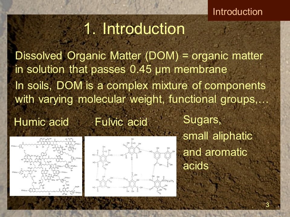 3 1.Introduction Dissolved Organic Matter (DOM) = organic matter in solution that passes 0.45 µm membrane In soils, DOM is a complex mixture of components with varying molecular weight, functional groups,… Humic acid Fulvic acid Sugars, small aliphatic and aromatic acids 3 Introduction