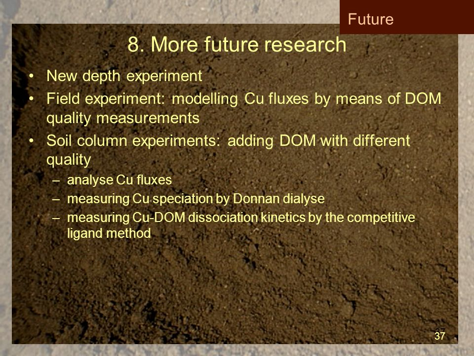 37 8. More future research New depth experiment Field experiment: modelling Cu fluxes by means of DOM quality measurements Soil column experiments: ad