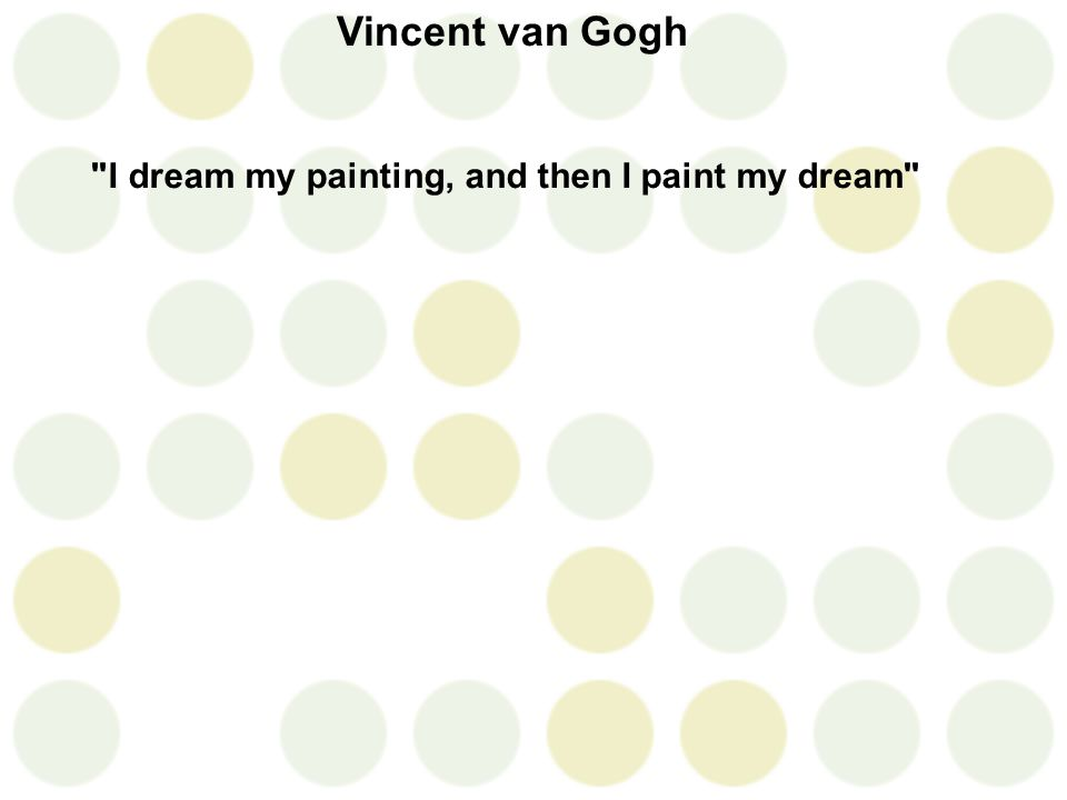 Vincent van Gogh I dream my painting, and then I paint my dream