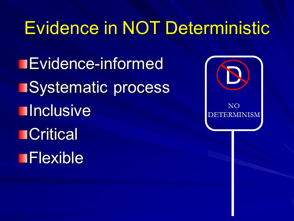 Evidence in NOT Deterministic Evidence-informed Systematic process InclusiveCriticalFlexible D NO DETERMINISM