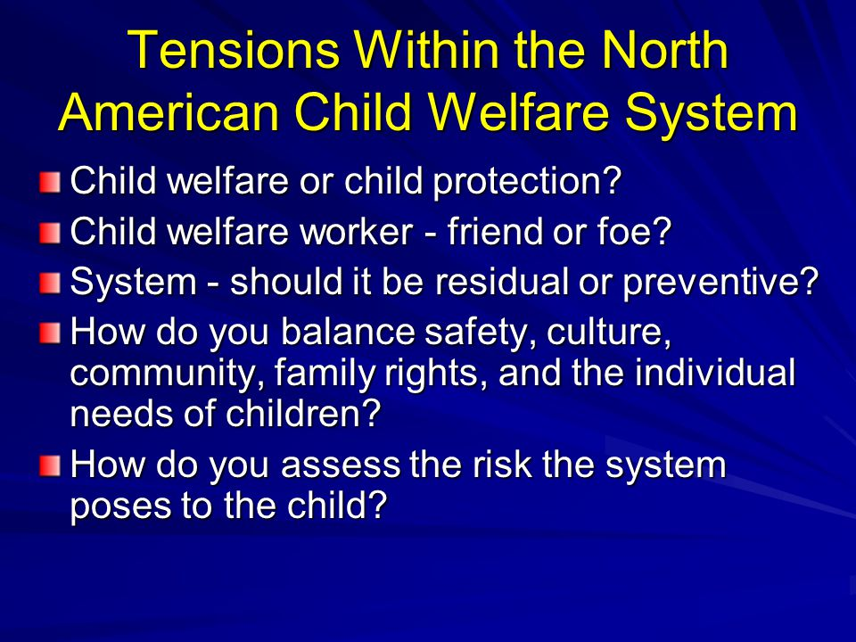 Tensions Within the North American Child Welfare System Child welfare or child protection? Child welfare worker - friend or foe? System - should it be
