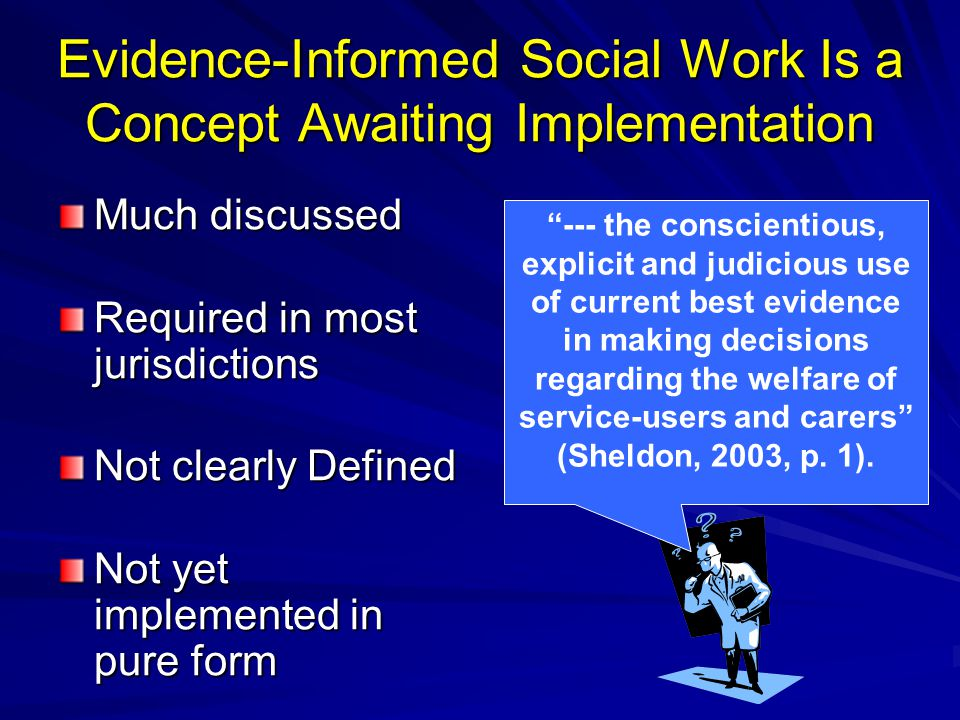 Evidence-Informed Social Work Is a Concept Awaiting Implementation Much discussed Required in most jurisdictions Not clearly Defined Not yet implement