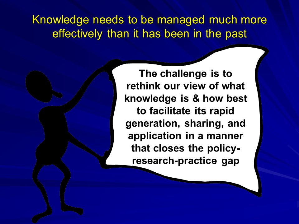 Knowledge needs to be managed much more effectively than it has been in the past The challenge is to rethink our view of what knowledge is & how best
