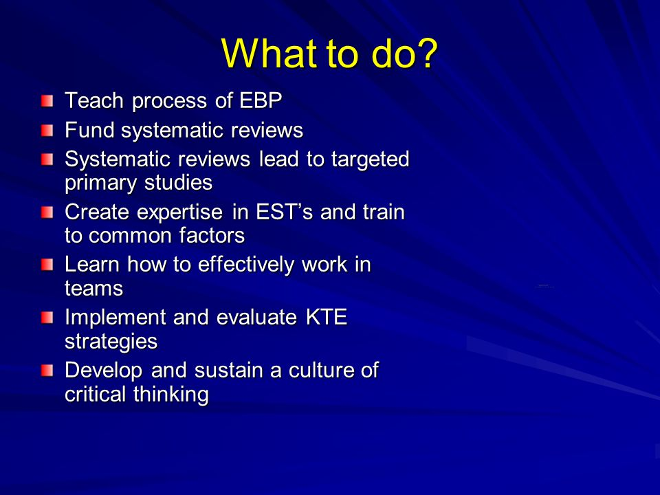 What to do? Teach process of EBP Fund systematic reviews Systematic reviews lead to targeted primary studies Create expertise in EST's and train to co