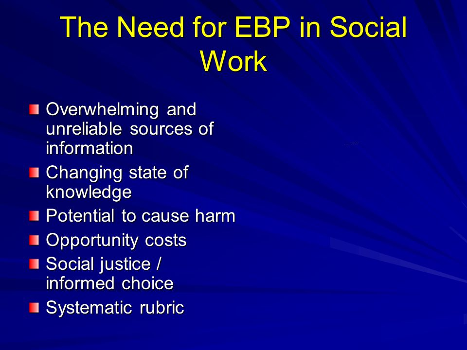The Need for EBP in Social Work Overwhelming and unreliable sources of information Changing state of knowledge Potential to cause harm Opportunity cos